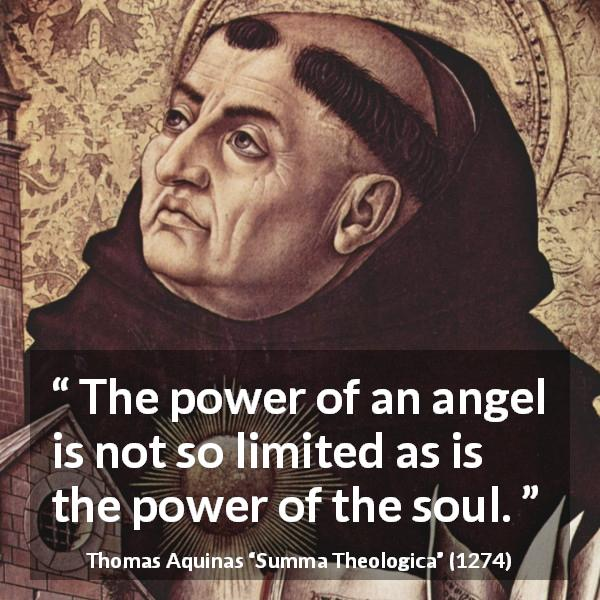"Thomas Aquinas about power (""Summa Theologica"", 1274) - The power of an angel is not so limited as is the power of the soul."