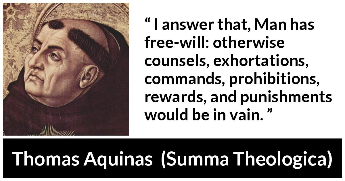 "Thomas Aquinas about punishment (""Summa Theologica"", 1274) - I answer that, Man has free-will: otherwise counsels, exhortations, commands, prohibitions, rewards, and punishments would be in vain."