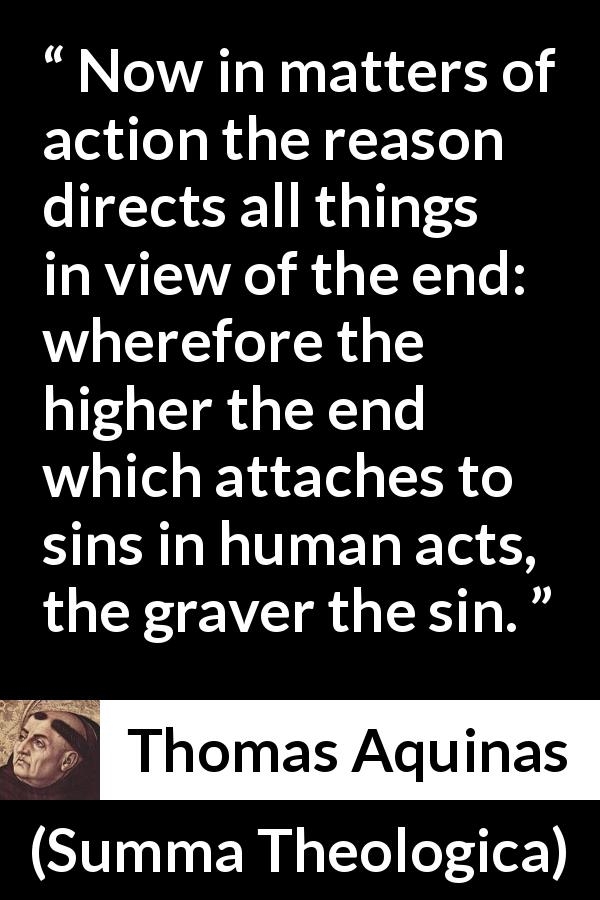 Thomas Aquinas - Summa Theologica - Now in matters of action the reason directs all things in view of the end: wherefore the higher the end which attaches to sins in human acts, the graver the sin.