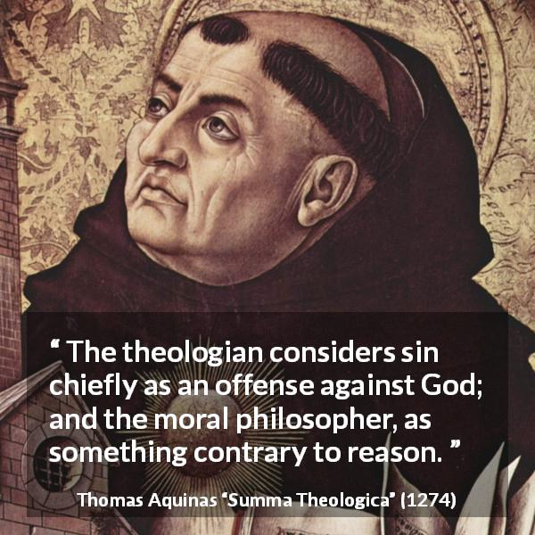 Thomas Aquinas quote about reason from Summa Theologica (1274) - The theologian considers sin chiefly as an offense against God; and the moral philosopher, as something contrary to reason.