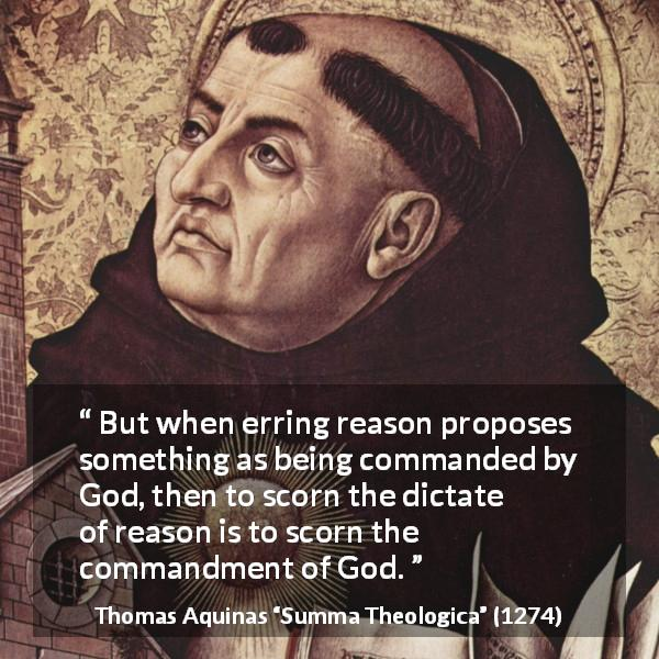 "Thomas Aquinas about reason (""Summa Theologica"", 1274) - But when erring reason proposes something as being commanded by God, then to scorn the dictate of reason is to scorn the commandment of God."