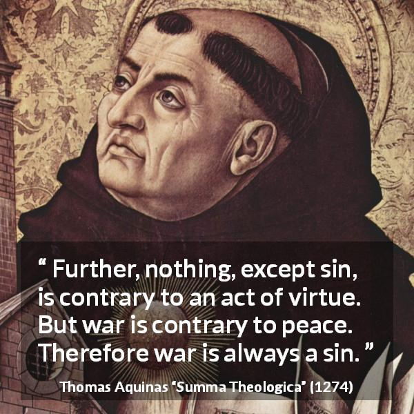 "Thomas Aquinas about sin (""Summa Theologica"", 1274) - Further, nothing, except sin, is contrary to an act of virtue. But war is contrary to peace. Therefore war is always a sin."