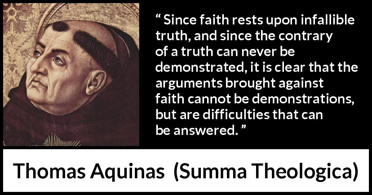 Thomas Aquinas quote about truth from Summa Theologica (1274) - Since faith rests upon infallible truth, and since the contrary of a truth can never be demonstrated, it is clear that the arguments brought against faith cannot be demonstrations, but are difficulties that can be answered.