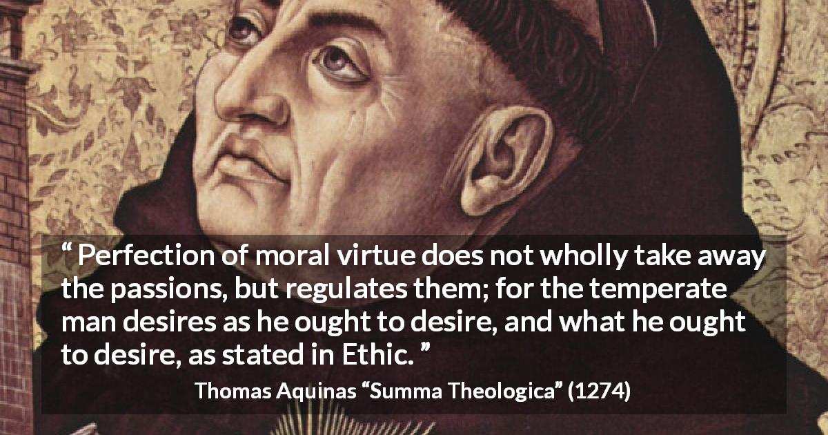 "Thomas Aquinas about virtue (""Summa Theologica"", 1274) - Perfection of moral virtue does not wholly take away the passions, but regulates them; for the temperate man desires as he ought to desire, and what he ought to desire, as stated in Ethic."