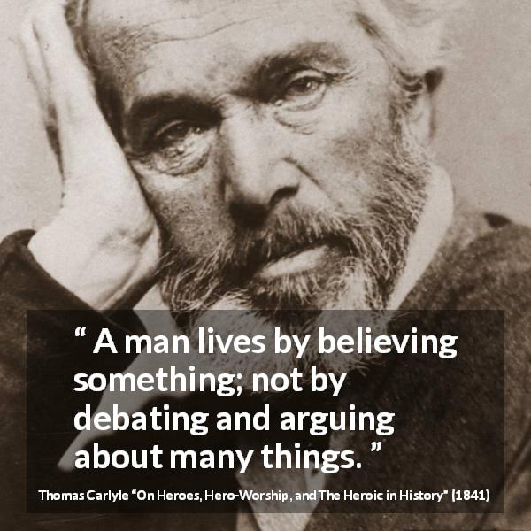 "Thomas Carlyle about belief (""On Heroes, Hero-Worship, and The Heroic in History"", 1841) - A man lives by believing something; not by debating and arguing about many things."