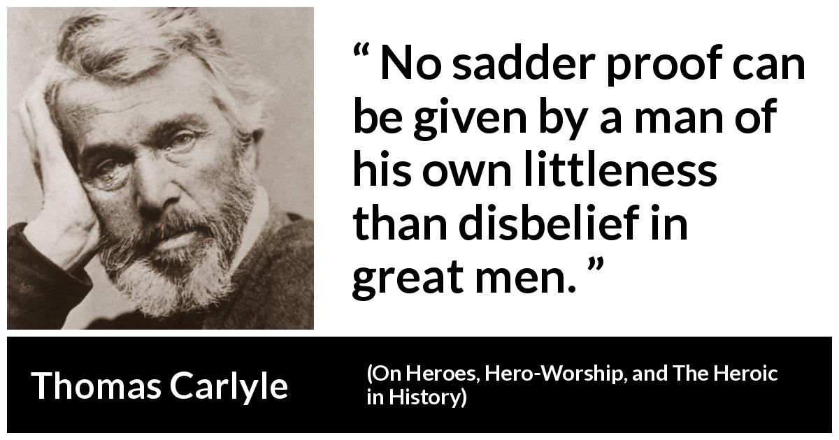 Thomas Carlyle quote about belief from On Heroes, Hero-Worship, and The Heroic in History (1841) - No sadder proof can be given by a man of his own littleness than disbelief in great men.