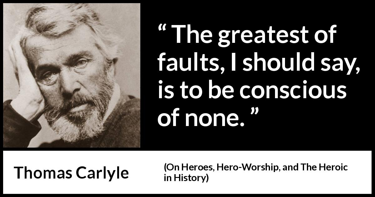 "Thomas Carlyle about blindness (""On Heroes, Hero-Worship, and The Heroic in History"", 1841) - The greatest of faults, I should say, is to be conscious of none."