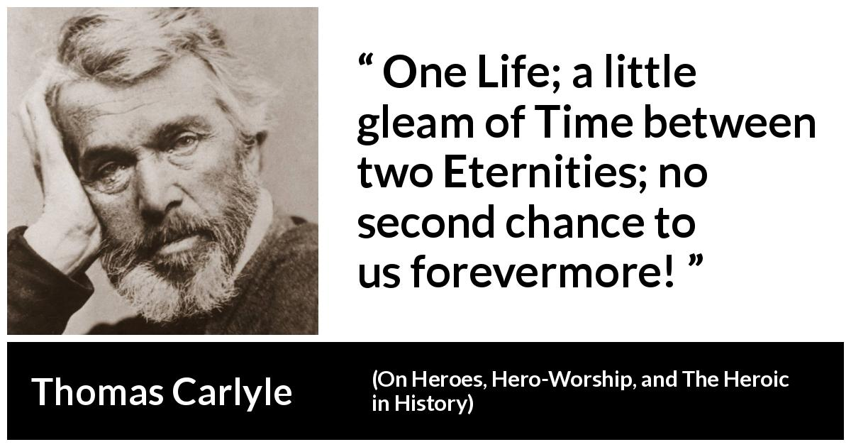"Thomas Carlyle about death (""On Heroes, Hero-Worship, and The Heroic in History"", 1841) - One Life; a little gleam of Time between two Eternities; no second chance to us forevermore!"