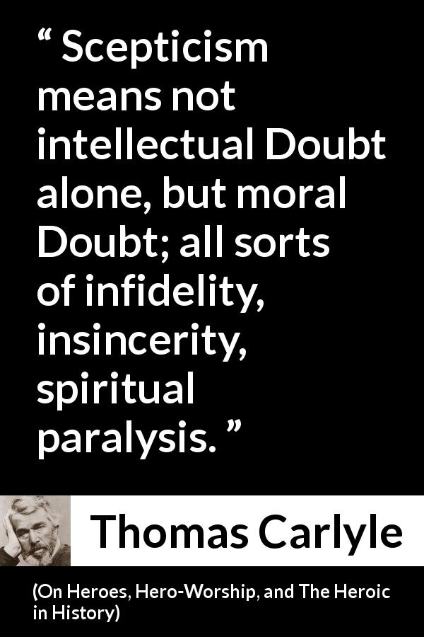 Thomas Carlyle - On Heroes, Hero-Worship, and The Heroic in History - Scepticism means not intellectual Doubt alone, but moral Doubt; all sorts of infidelity, insincerity, spiritual paralysis.