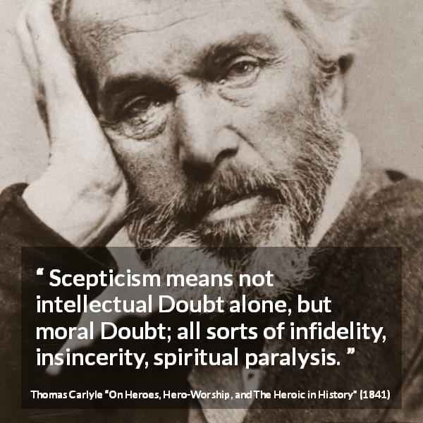 "Thomas Carlyle about doubt (""On Heroes, Hero-Worship, and The Heroic in History"", 1841) - Scepticism means not intellectual Doubt alone, but moral Doubt; all sorts of infidelity, insincerity, spiritual paralysis."