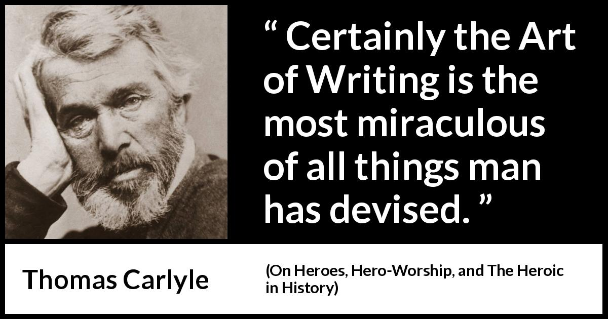 Thomas Carlyle quote about man from On Heroes, Hero-Worship, and The Heroic in History (1841) - Certainly the Art of Writing is the most miraculous of all things man has devised.