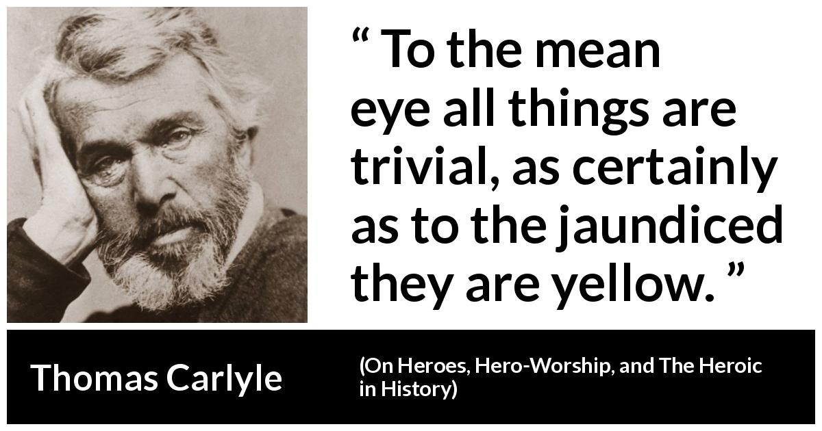 "Thomas Carlyle about meanness (""On Heroes, Hero-Worship, and The Heroic in History"", 1841) - To the mean eye all things are trivial, as certainly as to the jaundiced they are yellow."