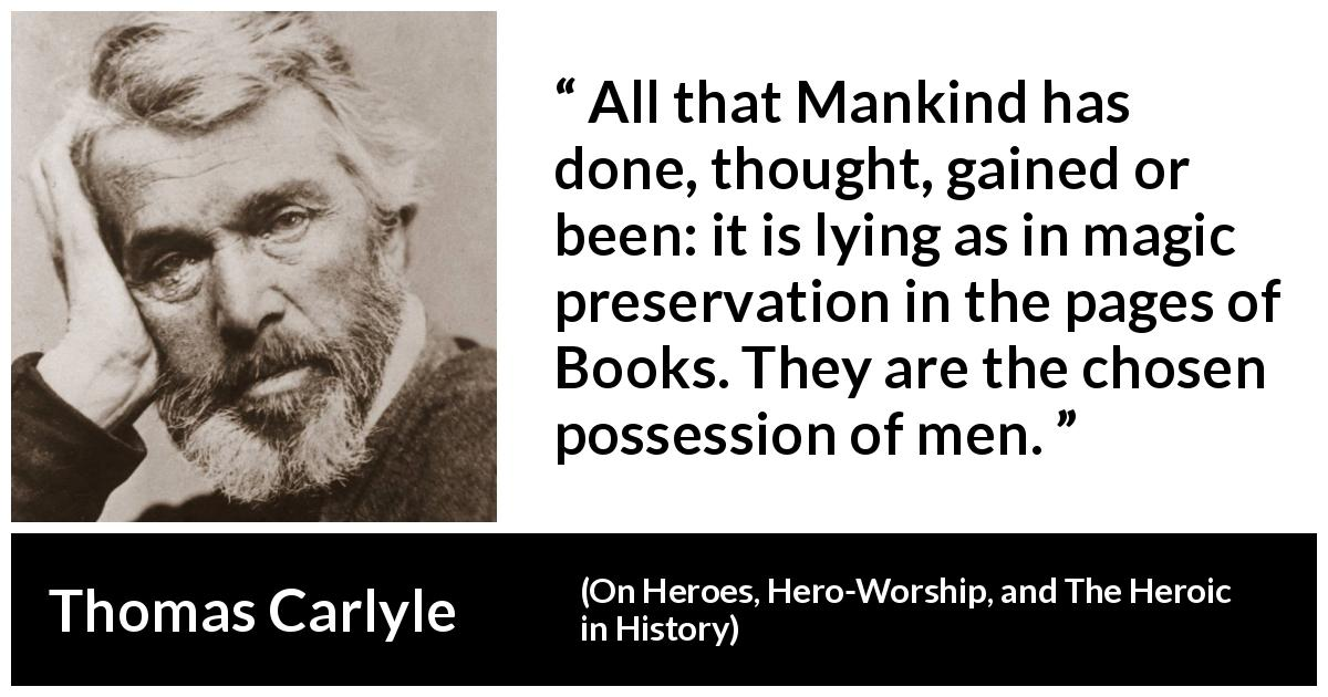 "Thomas Carlyle about men (""On Heroes, Hero-Worship, and The Heroic in History"", 1841) - All that Mankind has done, thought, gained or been: it is lying as in magic preservation in the pages of Books. They are the chosen possession of men."