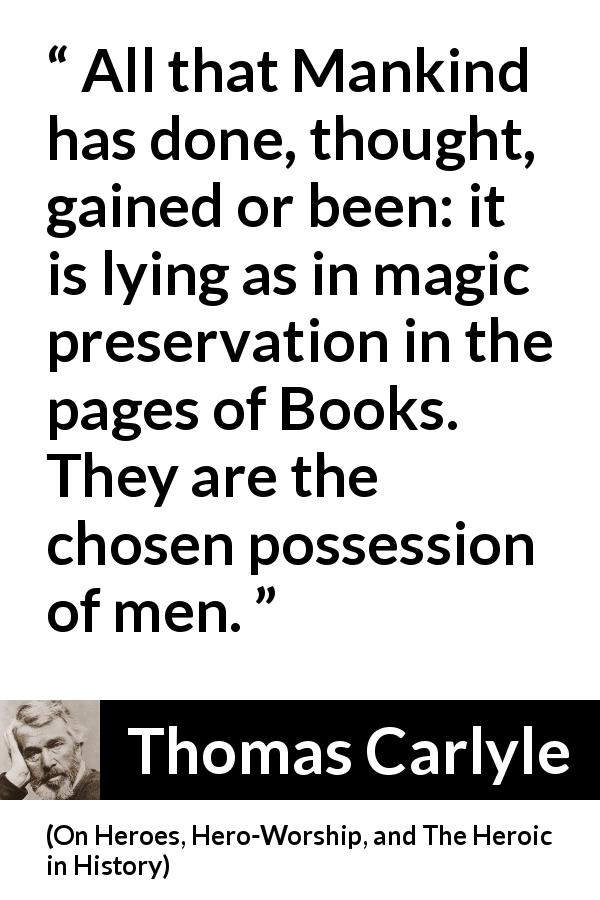 Thomas Carlyle quote about men from On Heroes, Hero-Worship, and The Heroic in History (1841) - All that Mankind has done, thought, gained or been: it is lying as in magic preservation in the pages of Books. They are the chosen possession of men.
