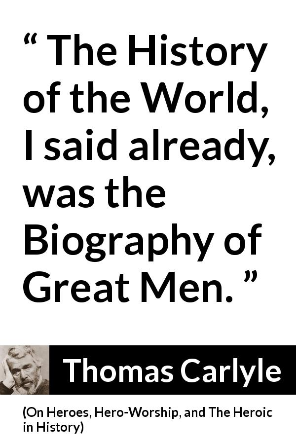Thomas Carlyle quote about men from On Heroes, Hero-Worship, and The Heroic in History (1841) - The History of the World, I said already, was the Biography of Great Men.