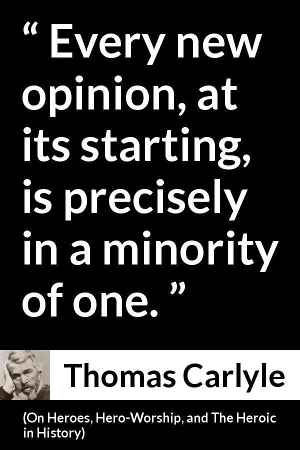 Thomas Carlyle - On Heroes, Hero-Worship, and The Heroic in History - Every new opinion, at its starting, is precisely in a minority of one.
