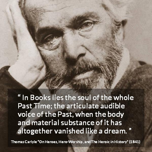 "Thomas Carlyle about past (""On Heroes, Hero-Worship, and The Heroic in History"", 1841) - In Books lies the soul of the whole Past Time; the articulate audible voice of the Past, when the body and material substance of it has altogether vanished like a dream."