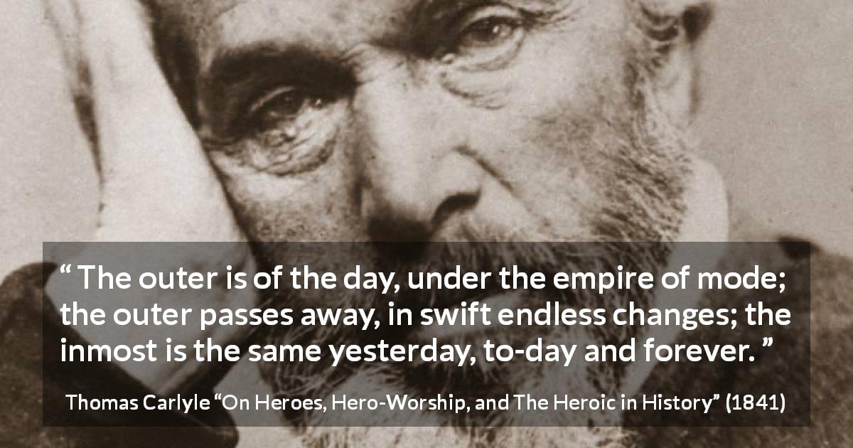 "Thomas Carlyle about time (""On Heroes, Hero-Worship, and The Heroic in History"", 1841) - The outer is of the day, under the empire of mode; the outer passes away, in swift endless changes; the inmost is the same yesterday, to-day and forever."