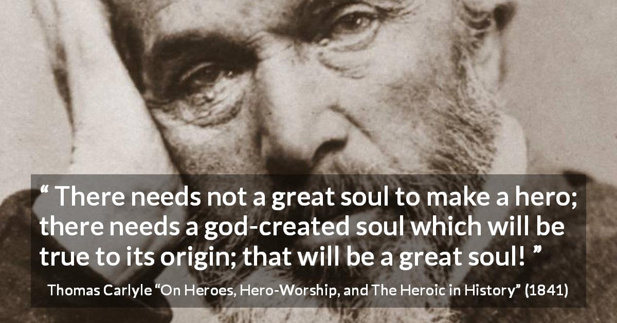 "Thomas Carlyle about truth (""On Heroes, Hero-Worship, and The Heroic in History"", 1841) - There needs not a great soul to make a hero; there needs a god-created soul which will be true to its origin; that will be a great soul!"
