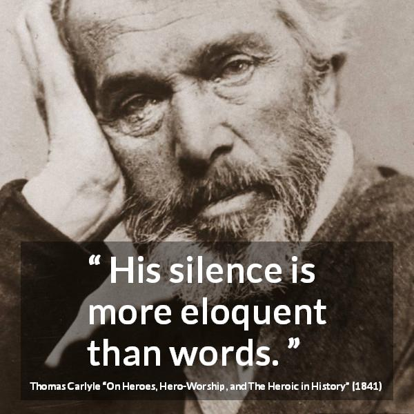 "Thomas Carlyle about words (""On Heroes, Hero-Worship, and The Heroic in History"", 1841) - His silence is more eloquent than words."