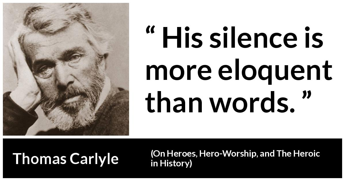 Thomas Carlyle quote about words from On Heroes, Hero-Worship, and The Heroic in History (1841) - His silence is more eloquent than words.