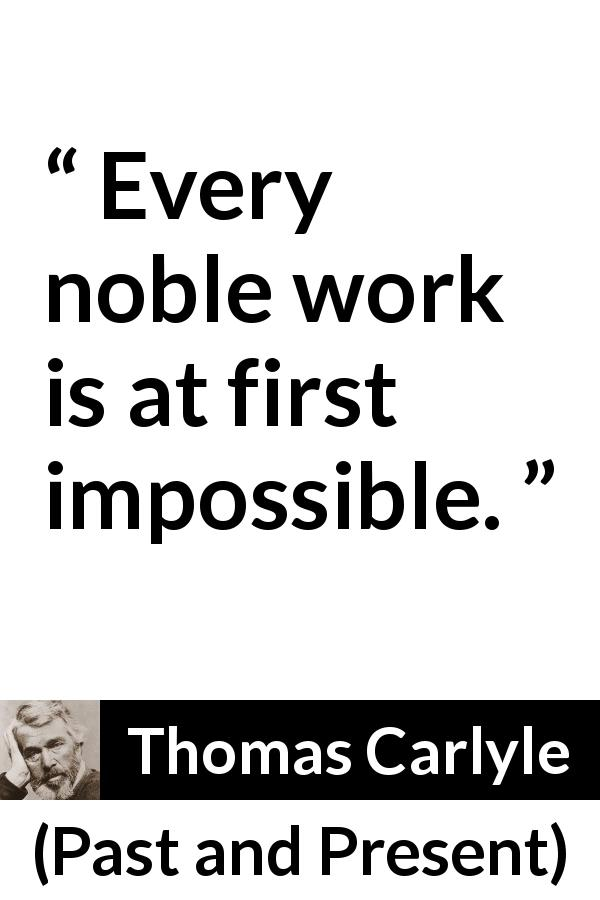 Thomas Carlyle quote about work from Past and Present (1843) - Every noble work is at first impossible.