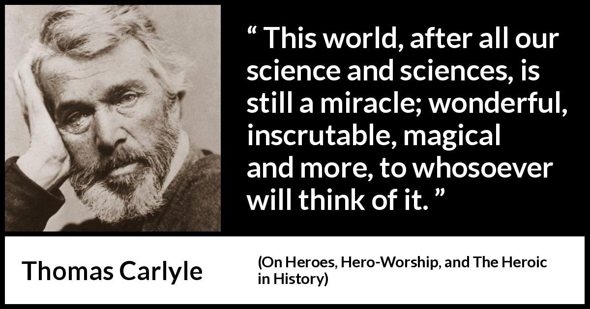"Thomas Carlyle about world (""On Heroes, Hero-Worship, and The Heroic in History"", 1841) - This world, after all our science and sciences, is still a miracle; wonderful, inscrutable, magical and more, to whosoever will think of it."