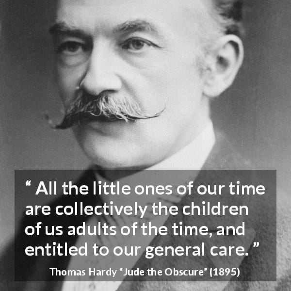 "Thomas Hardy about care (""Jude the Obscure"", 1895) - All the little ones of our time are collectively the children of us adults of the time, and entitled to our general care."