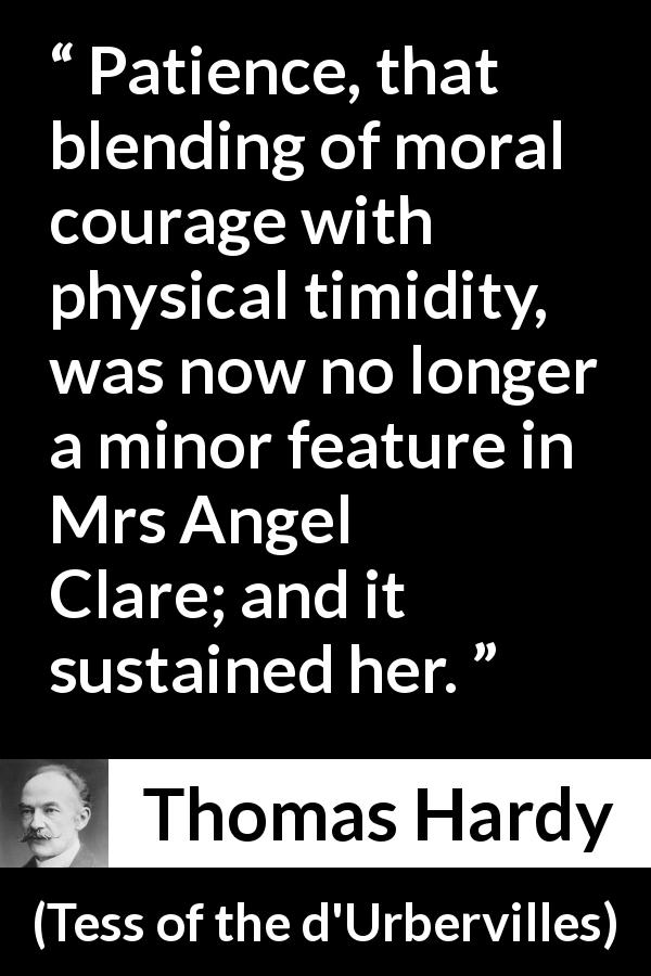 "Thomas Hardy about courage (""Tess of the d'Urbervilles"", 1891) - Patience, that blending of moral courage with physical timidity, was now no longer a minor feature in Mrs Angel Clare; and it sustained her."
