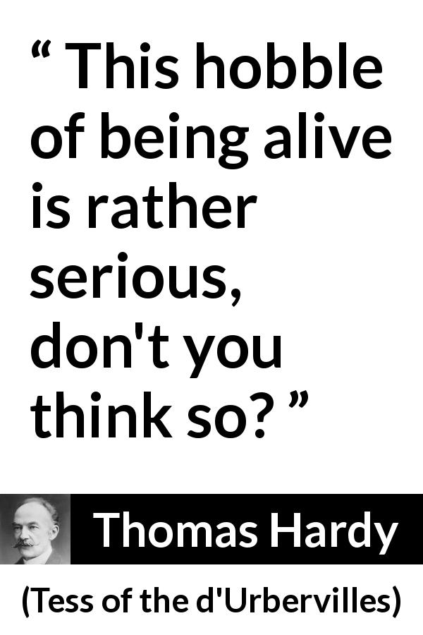 "Thomas Hardy about difficulty (""Tess of the d'Urbervilles"", 1891) - This hobble of being alive is rather serious, don't you think so?"