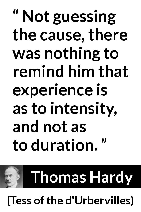 "Thomas Hardy about experience (""Tess of the d'Urbervilles"", 1891) - Not guessing the cause, there was nothing to remind him that experience is as to intensity, and not as to duration."