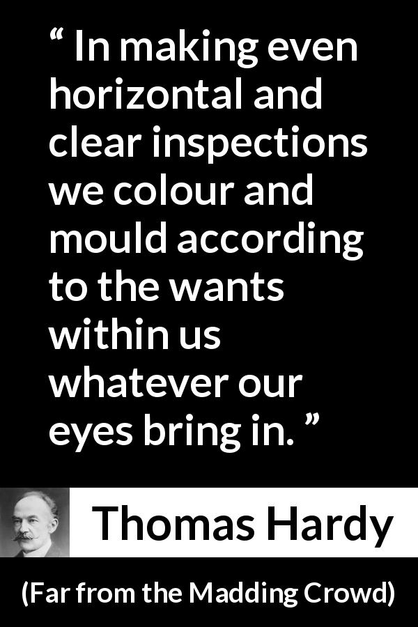 "Thomas Hardy about eyes (""Far from the Madding Crowd"", 1874) - In making even horizontal and clear inspections we colour and mould according to the wants within us whatever our eyes bring in."