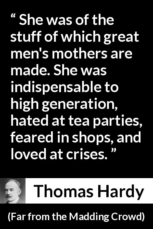 "Thomas Hardy about fear (""Far from the Madding Crowd"", 1874) - She was of the stuff of which great men's mothers are made. She was indispensable to high generation, hated at tea parties, feared in shops, and loved at crises."