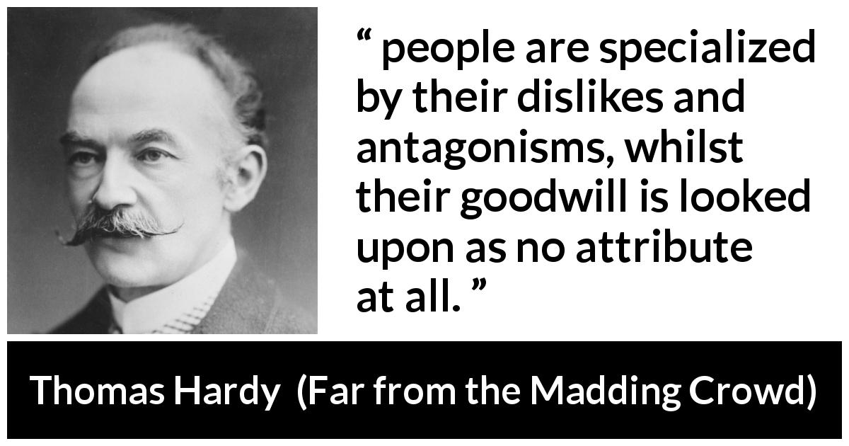 "Thomas Hardy about goodwill (""Far from the Madding Crowd"", 1874) - people are specialized by their dislikes and antagonisms, whilst their goodwill is looked upon as no attribute at all."