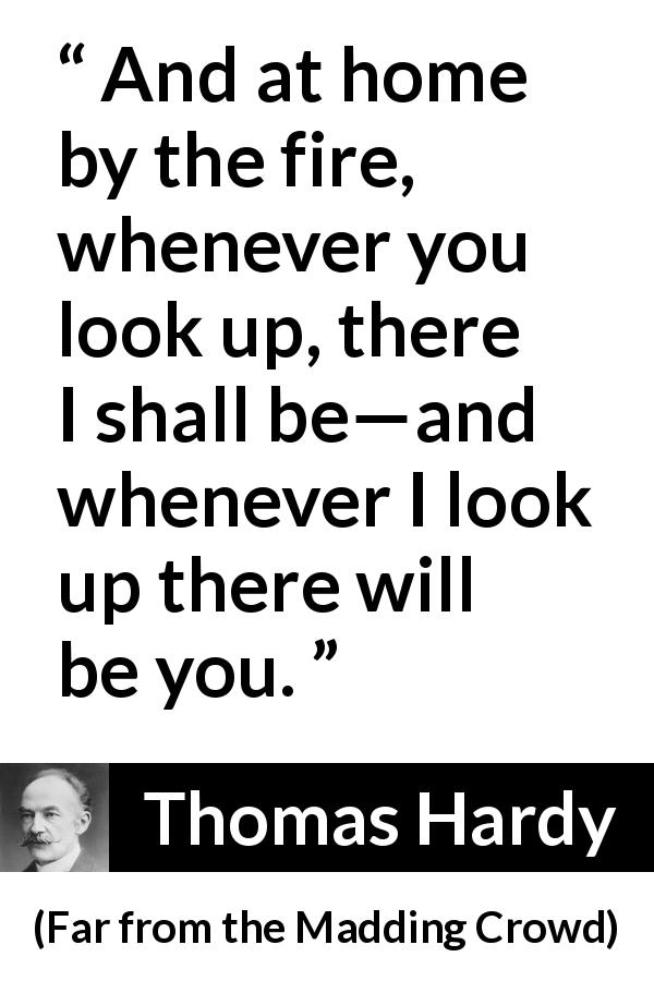 "Thomas Hardy about home (""Far from the Madding Crowd"", 1874) - And at home by the fire, whenever you look up, there I shall be—and whenever I look up there will be you."