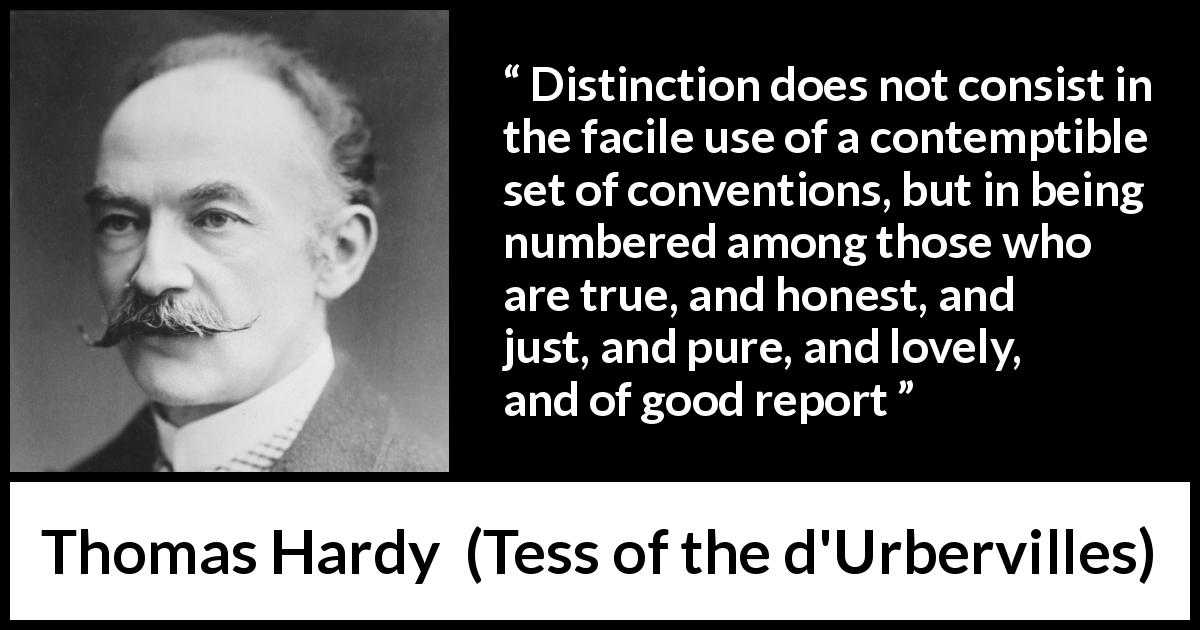"Thomas Hardy about honesty (""Tess of the d'Urbervilles"", 1891) - Distinction does not consist in the facile use of a contemptible set of conventions, but in being numbered among those who are true, and honest, and just, and pure, and lovely, and of good report"