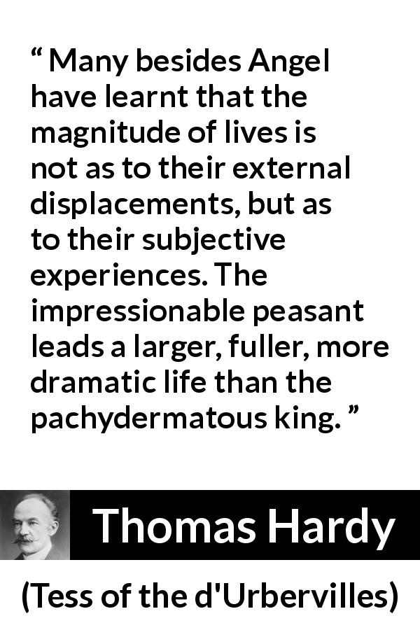 "Thomas Hardy about life (""Tess of the d'Urbervilles"", 1891) - Many besides Angel have learnt that the magnitude of lives is not as to their external displacements, but as to their subjective experiences. The impressionable peasant leads a larger, fuller, more dramatic life than the pachydermatous king."