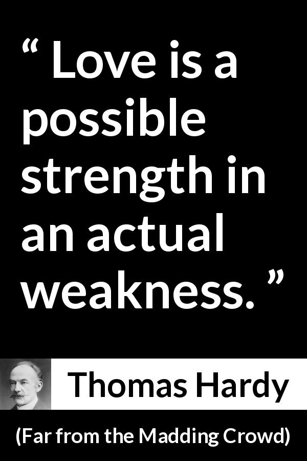 "Thomas Hardy about love (""Far from the Madding Crowd"", 1874) - Love is a possible strength in an actual weakness."