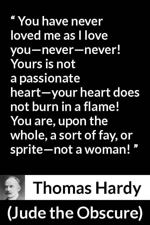 "Thomas Hardy about love (""Jude the Obscure"", 1895) - You have never loved me as I love you—never—never! Yours is not a passionate heart—your heart does not burn in a flame! You are, upon the whole, a sort of fay, or sprite—not a woman!"