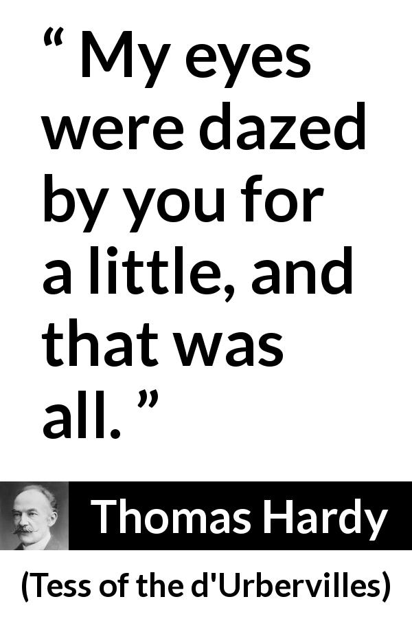 "Thomas Hardy about love (""Tess of the d'Urbervilles"", 1891) - My eyes were dazed by you for a little, and that was all."