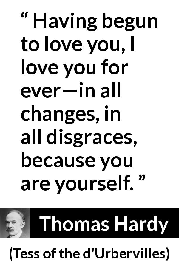 "Thomas Hardy about love (""Tess of the d'Urbervilles"", 1891) - Having begun to love you, I love you for ever—in all changes, in all disgraces, because you are yourself."