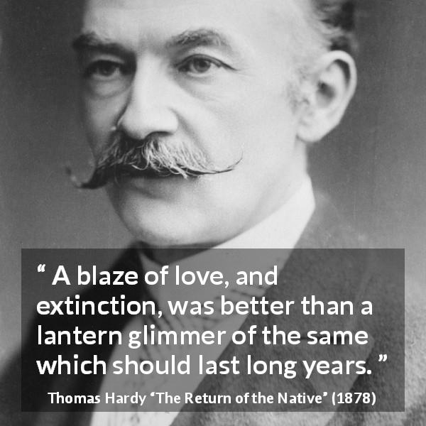 "Thomas Hardy about love (""The Return of the Native"", 1878) - A blaze of love, and extinction, was better than a lantern glimmer of the same which should last long years."