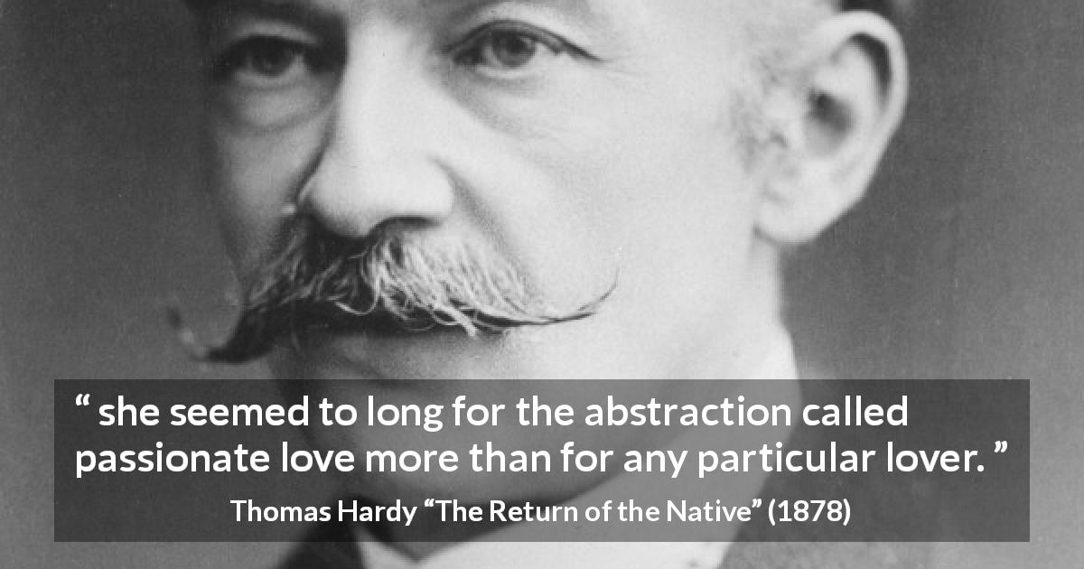 "Thomas Hardy about love (""The Return of the Native"", 1878) - she seemed to long for the abstraction called passionate love more than for any particular lover."