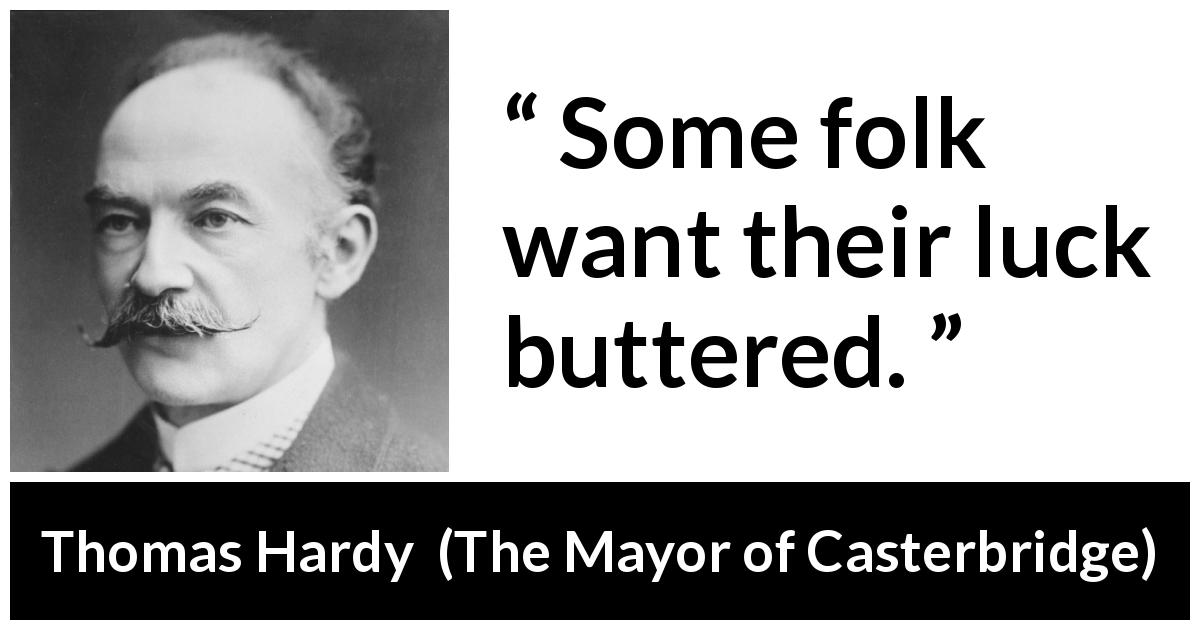 "Thomas Hardy about luck (""The Mayor of Casterbridge"", 1886) - Some folk want their luck buttered."