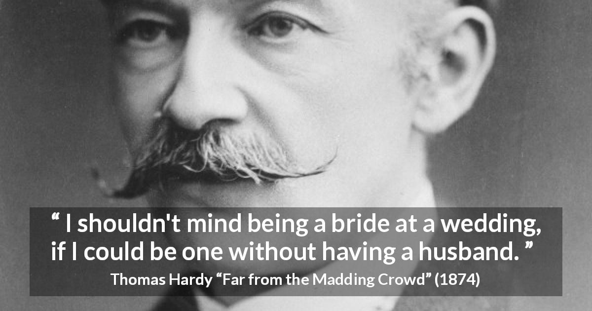 "Thomas Hardy about marriage (""Far from the Madding Crowd"", 1874) - I shouldn't mind being a bride at a wedding, if I could be one without having a husband."