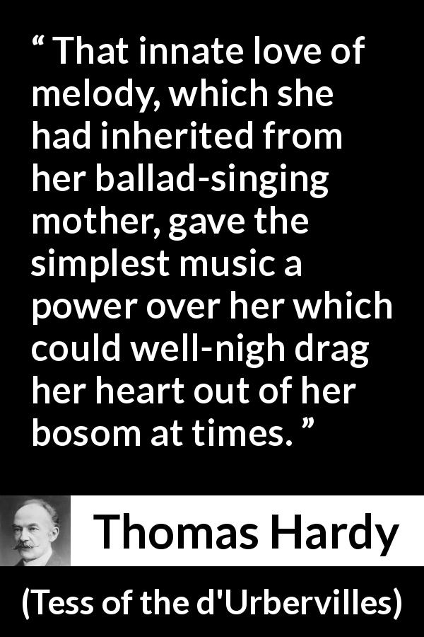 "Thomas Hardy about music (""Tess of the d'Urbervilles"", 1891) - That innate love of melody, which she had inherited from her ballad-singing mother, gave the simplest music a power over her which could well-nigh drag her heart out of her bosom at times."