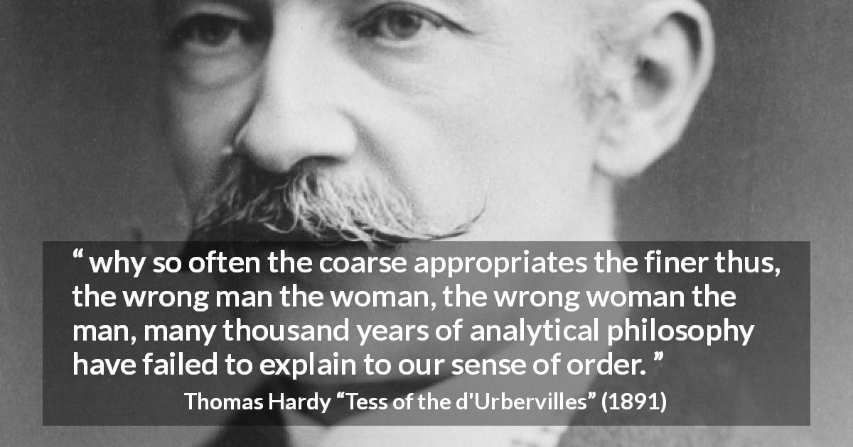 "Thomas Hardy about order (""Tess of the d'Urbervilles"", 1891) - why so often the coarse appropriates the finer thus, the wrong man the woman, the wrong woman the man, many thousand years of analytical philosophy have failed to explain to our sense of order."