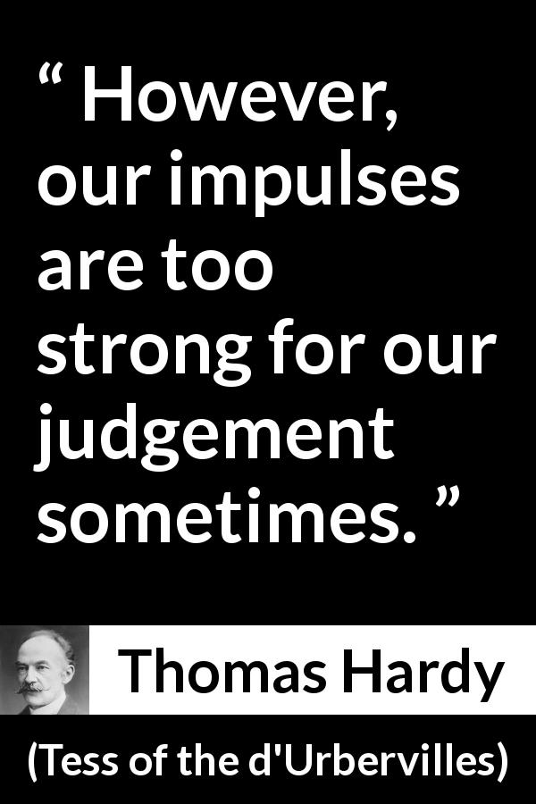 Thomas Hardy - Tess of the d'Urbervilles - However, our impulses are too strong for our judgement sometimes.