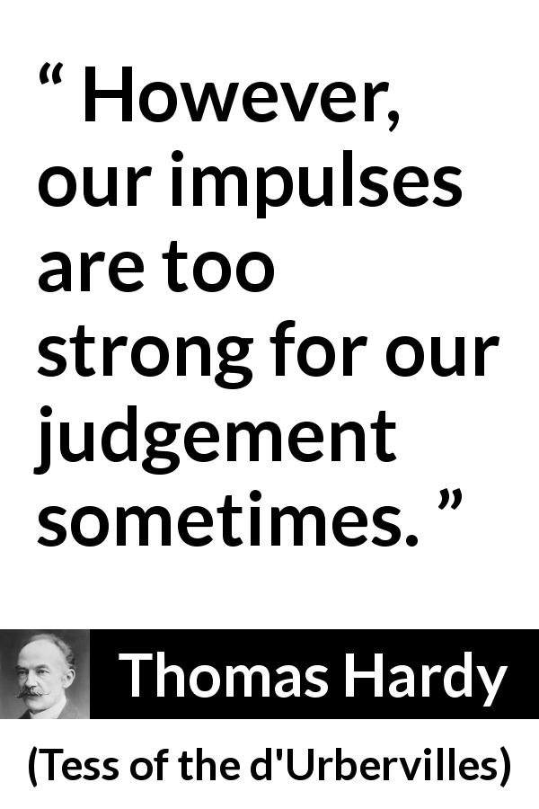 "Thomas Hardy about passion (""Tess of the d'Urbervilles"", 1891) - However, our impulses are too strong for our judgement sometimes."