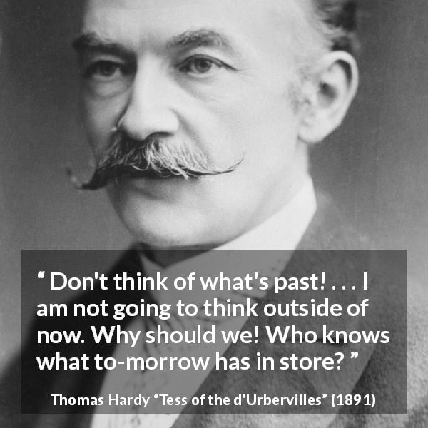 "Thomas Hardy about past (""Tess of the d'Urbervilles"", 1891) - Don't think of what's past! . . . I am not going to think outside of now. Why should we! Who knows what to-morrow has in store?"